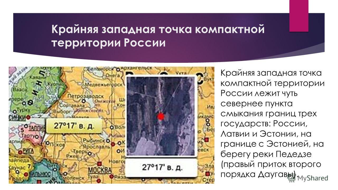 Крайняя западная точка компактной территории России Крайняя западная точка компактной территории России лежит чуть севернее пункта смыкания границ трех государств: России, Латвии и Эстонии, на границе с Эстонией, на берегу реки Педедзе (правый приток