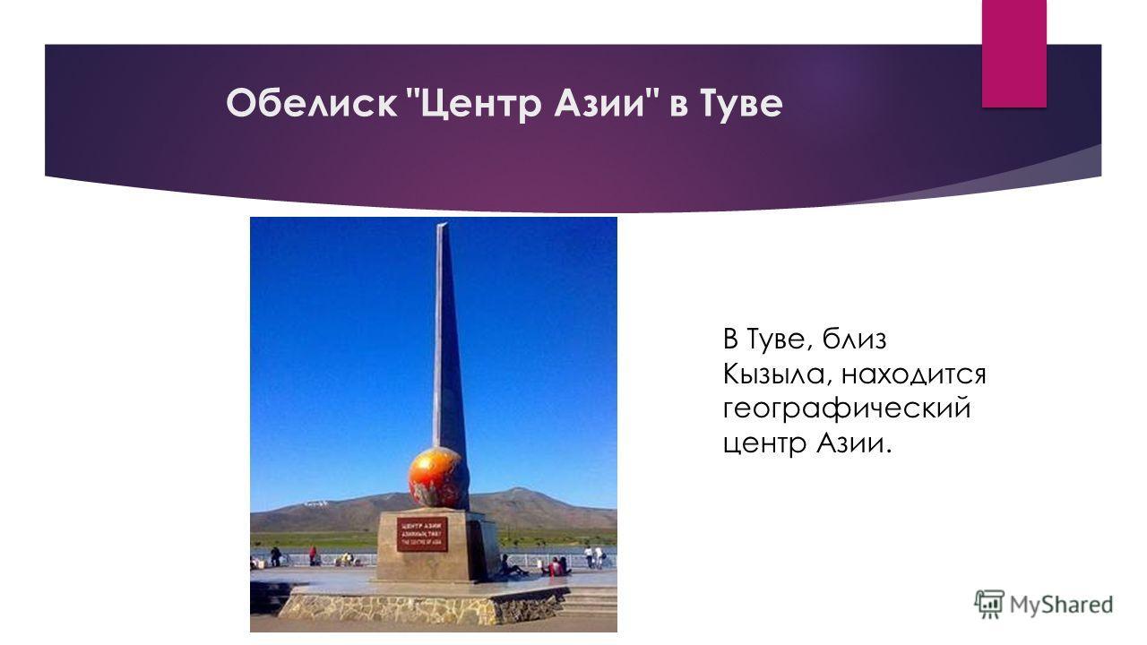 Обелиск Центр Азии в Туве В Туве, близ Кызыла, находится географический центр Азии.