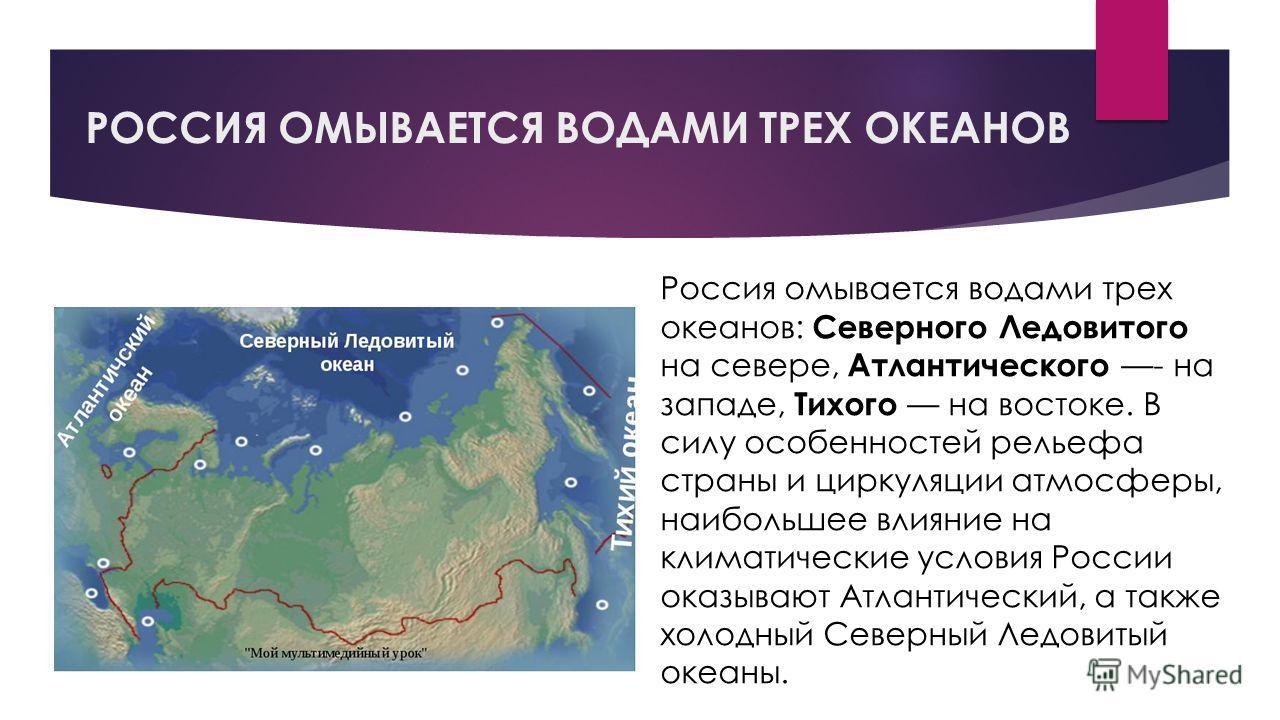 РОССИЯ ОМЫВАЕТСЯ ВОДАМИ ТРЕХ ОКЕАНОВ Россия омывается водами трех океанов: Северного Ледовитого на севере, Атлантического - на западе, Тихого на востоке. В силу особенностей рельефа страны и циркуляции атмосферы, наибольшее влияние на климатические у
