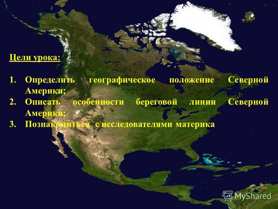 Цели урока: 1. Определить географическое положение Северной Америки; 2. Описать особенности береговой линии Северной Америки; 3. Познакомиться с исследователями материка