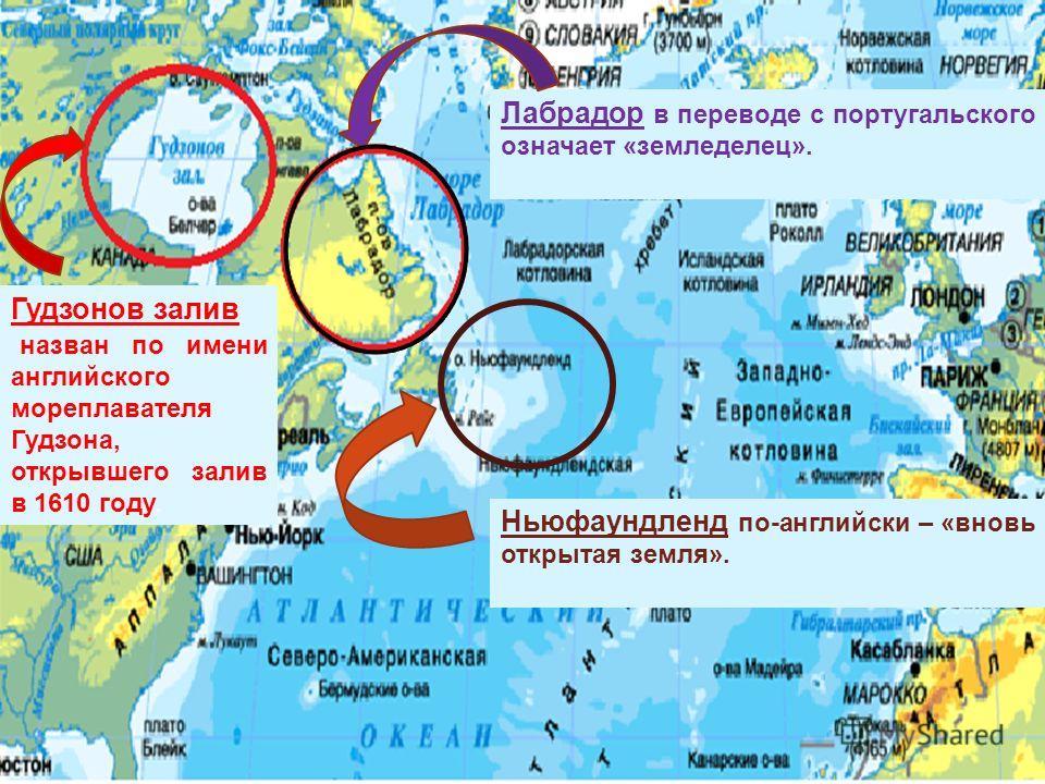 Гудзонов залив назван по имени английского мореплавателя Гудзона, открывшего залив в 1610 году. Лабрадор в переводе с португальского означает «земледелец». Ньюфаундленд по-английски – «вновь открытая земля».