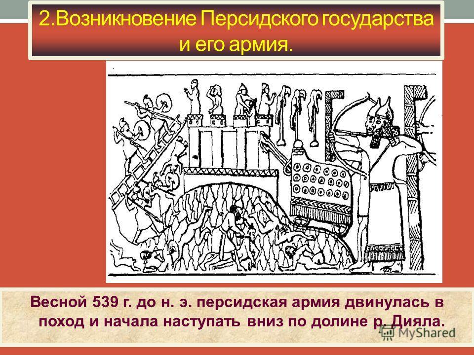 2. Возникновение Персидского государства и его армия. Весной 539 г. до н. э. персидская армия двинулась в поход и начала наступать вниз по долине р. Дияла.