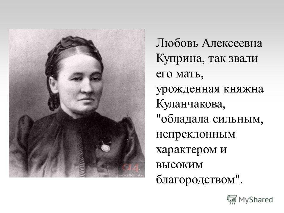 Любовь Алексеевна Куприна, так звали его мать, урожденная княжна Куланчакова, обладала сильным, непреклонным характером и высоким благородством.