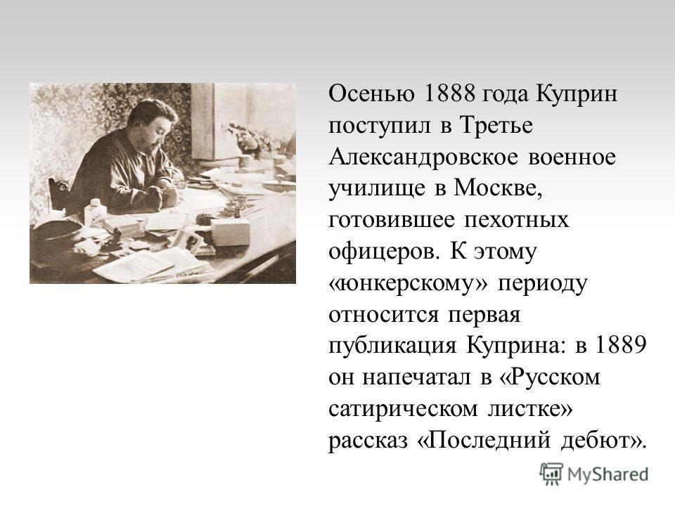 Осенью 1888 года Куприн поступил в Третье Александровское военное училище в Москве, готовившее пехотных офицеров. К этому «юнкерскому» периоду относится первая публикация Куприна: в 1889 он напечатал в «Русском сатирическом листке» рассказ «Последний