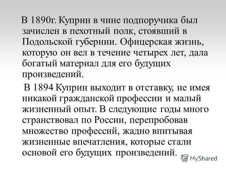 В 1890 г. Куприн в чине подпоручика был зачислен в пехотный полк, стоявший в Подольской губернии. Офицерская жизнь, которую он вел в течение четырех лет, дала богатый материал для его будущих произведений. В 1894 Куприн выходит в отставку, не имея ни