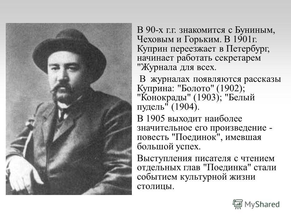 В 90-х г.г. знакомится с Буниным, Чеховым и Горьким. В 1901 г. Куприн переезжает в Петербург, начинает работать секретарем
