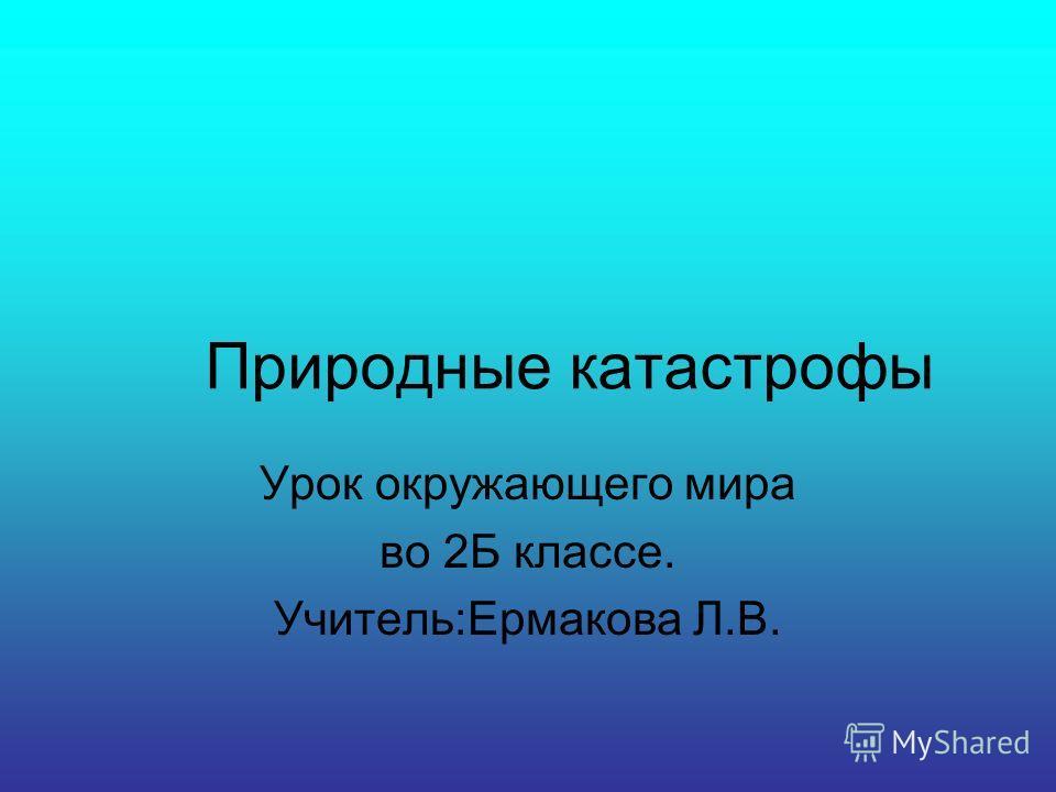 Природные катастрофы Урок окружающего мира во 2Б классе. Учитель:Ермакова Л.В.
