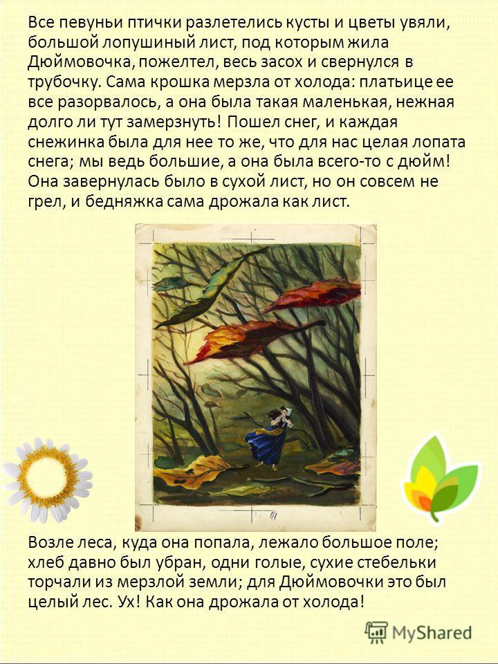 Все певуньи птички разлетелись кусты и цветы увяли, большой лопушиный лист, под которым жила Дюймовочка, пожелтел, весь засох и свернулся в трубочку. Сама крошка мерзла от холода: платьице ее все разорвалось, а она была такая маленькая, нежная долго