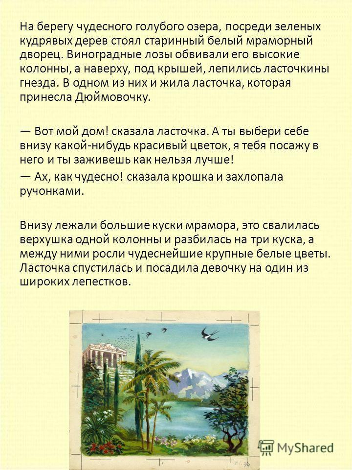 На берегу чудесного голубого озера, посреди зеленых кудрявых дерев стоял старинный белый мраморный дворец. Виноградные лозы обвивали его высокие колонны, а наверху, под крышей, лепились ласточкины гнезда. В одном из них и жила ласточка, которая прине