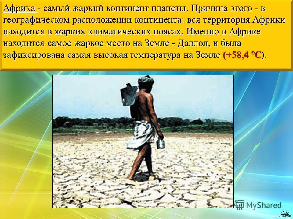 Африка - самый жаркий континент планеты. Причина этого - в географическом расположении континента: вся территория Африки находится в жарких климатических поясах. Именно в Африке находится самое жаркое место на Земле - Даллол, и была зафиксирована сам