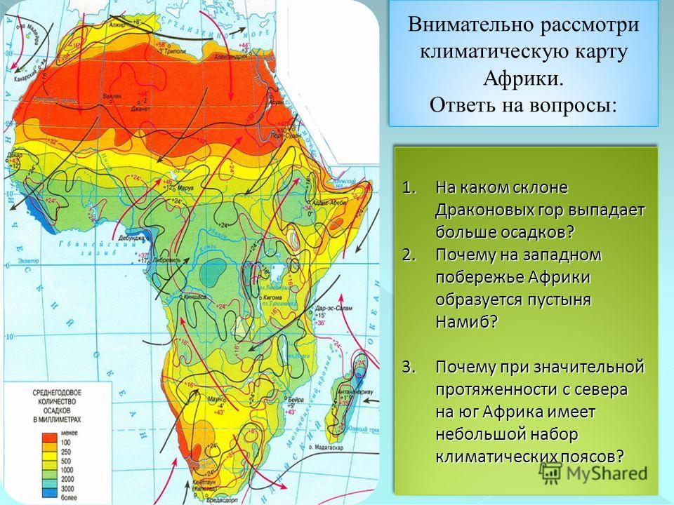 Внимательно рассмотри климатическую карту Африки. Ответь на вопросы: 1. На каком склоне Драконовых гор выпадает больше осадков? 2. Почему на западном побережье Африки образуется пустыня Намиб? 3. Почему при значительной протяженности с севера на юг А