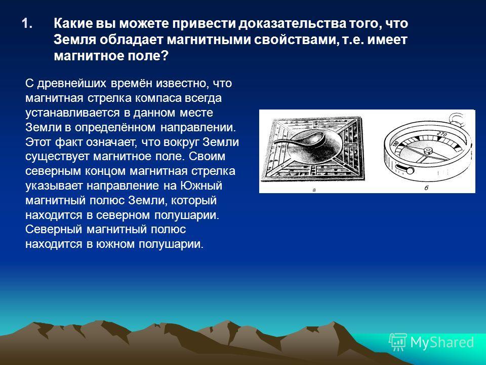 1. Какие вы можете привести доказательства того, что Земля обладает магнитными свойствами, т.е. имеет магнитное поле? С древнейших времён известно, что магнитная стрелка компаса всегда устанавливается в данном месте Земли в определённом направлении.