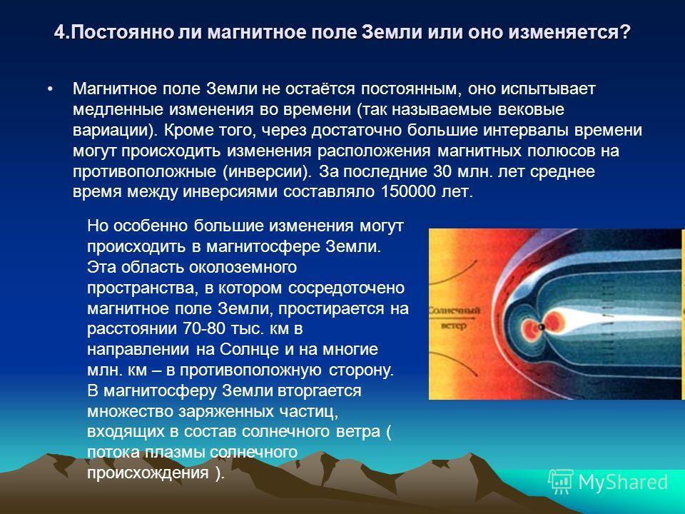 4. Постоянно ли магнитное поле Земли или оно изменяется? Магнитное поле Земли не остаётся постоянным, оно испытывает медленные изменения во времени (так называемые вековые вариации). Кроме того, через достаточно большие интервалы времени могут происх