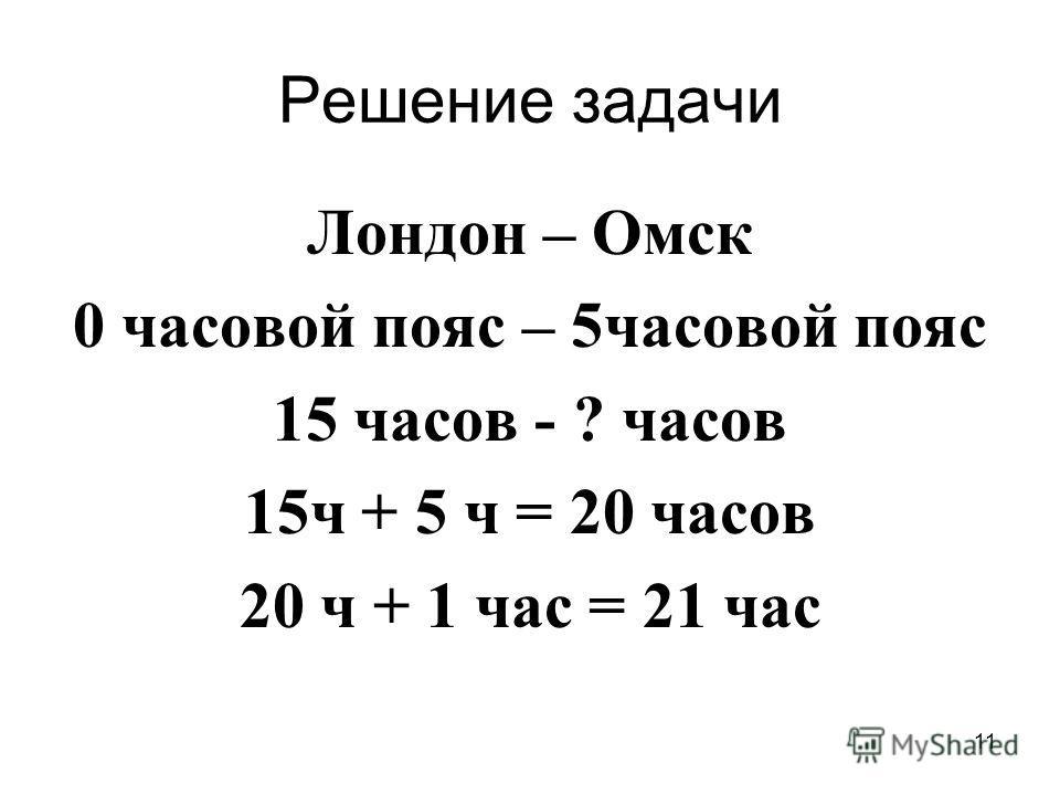 11 Решение задачи Лондон – Омск 0 часовой пояс – 5 часовой пояс 15 часов - ? часов 15 ч + 5 ч = 20 часов 20 ч + 1 час = 21 час