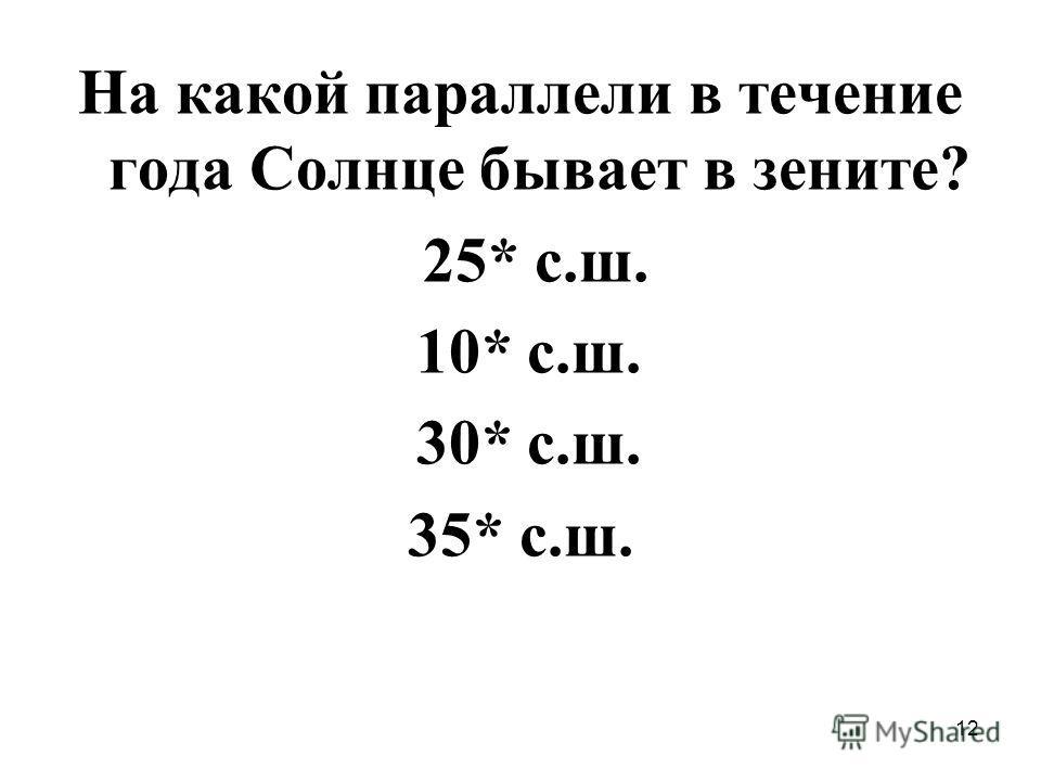 12 На какой параллели в течение года Солнце бывает в зените? 25* с.ш. 10* с.ш. 30* с.ш. 35* с.ш.