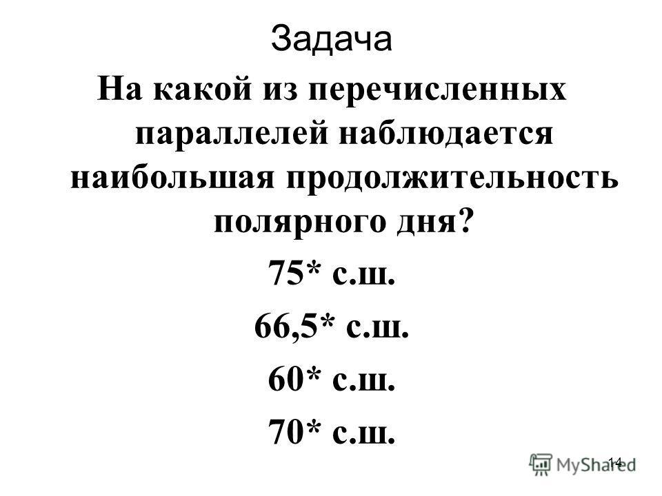 14 Задача На какой из перечисленных параллелей наблюдается наибольшая продолжительность полярного дня? 75* с.ш. 66,5* с.ш. 60* с.ш. 70* с.ш.