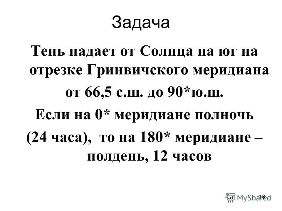 18 Задача Тень падает от Солнца на юг на отрезке Гринвичского меридиана от 66,5 с.ш. до 90*ю.ш. Если на 0* меридиане полночь (24 часа), то на 180* меридиане – полдень, 12 часов