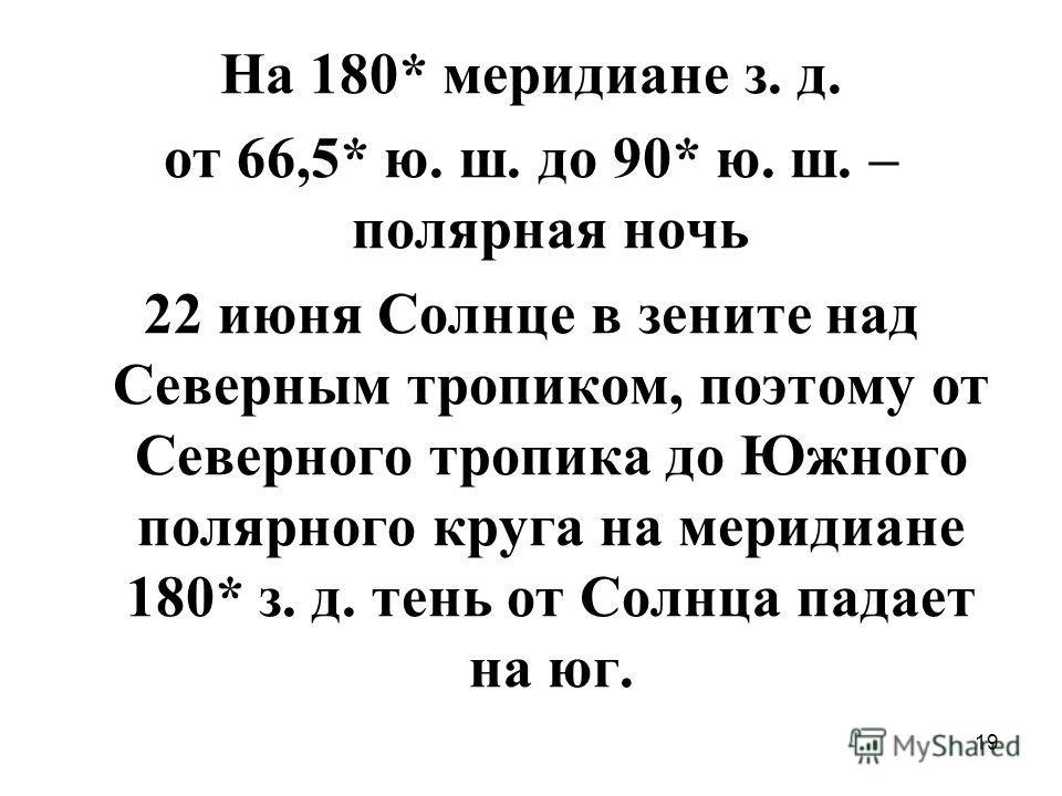 19 На 180* меридиане з. д. от 66,5* ю. ш. до 90* ю. ш. – полярная ночь 22 июня Солнце в зените над Северным тропиком, поэтому от Северного тропика до Южного полярного круга на меридиане 180* з. д. тень от Солнца падает на юг.