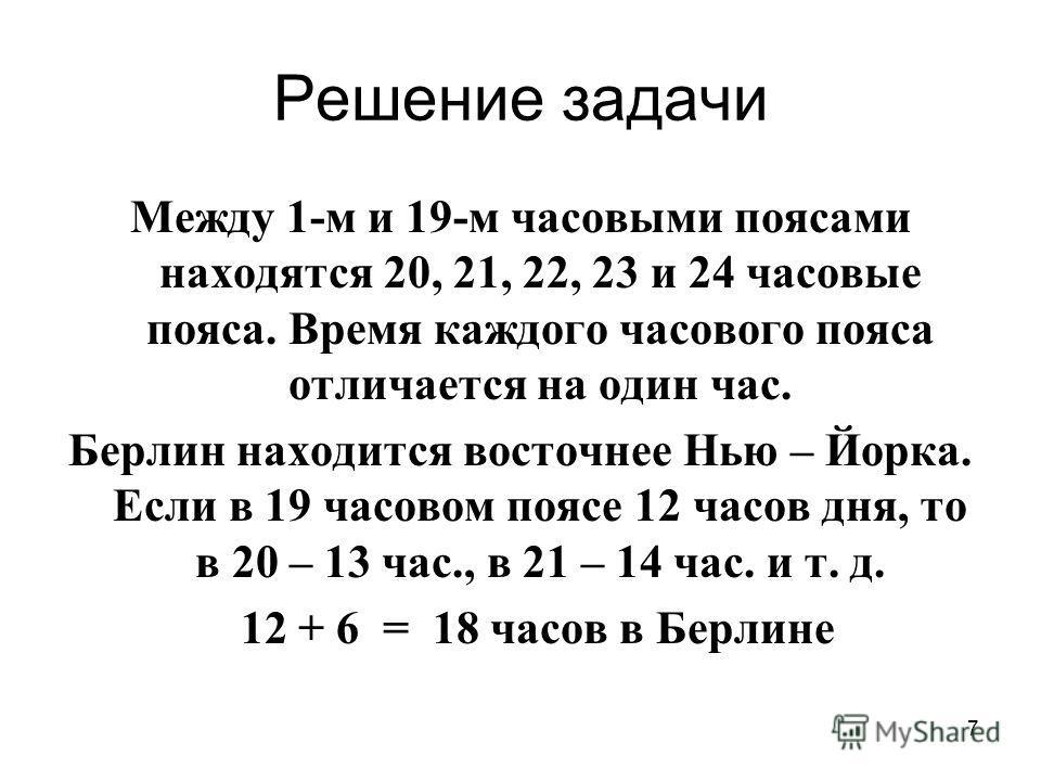 7 Решение задачи Между 1-м и 19-м часовыми поясами находятся 20, 21, 22, 23 и 24 часовые пояса. Время каждого часового пояса отличается на один час. Берлин находится восточнее Нью – Йорка. Если в 19 часовом поясе 12 часов дня, то в 20 – 13 час., в 21