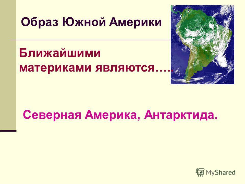 Ближайшими материками являются….. Северная Америка, Антарктида. Образ Южной Америки