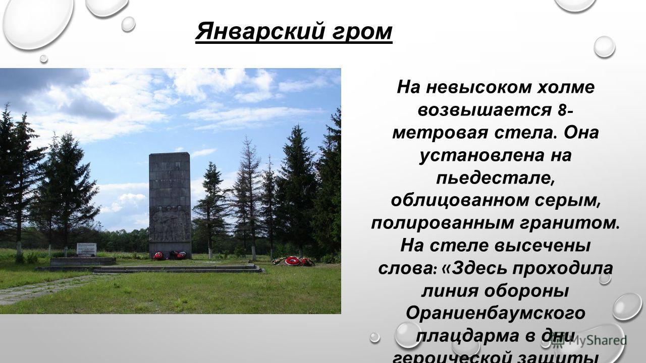 На невысоком холме возвышается 8- метровая стела. Она установлена на пьедестале, облицованном серым, полированным гранитом. На стеле высечены слова : « Здесь проходила линия обороны Ораниенбаумского плацдарма в дни героической защиты Ленинграда ». Ян