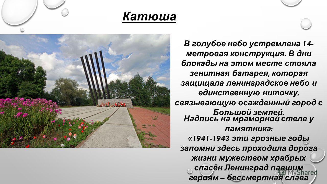 Катюша В голубое небо устремлена 14- метровая конструкция. В дни блокады на этом месте стояла зенитная батарея, которая защищала ленинградское небо и единственную ниточку, связывающую осажденный город с Большой землей. Надпись на мраморной стеле у па