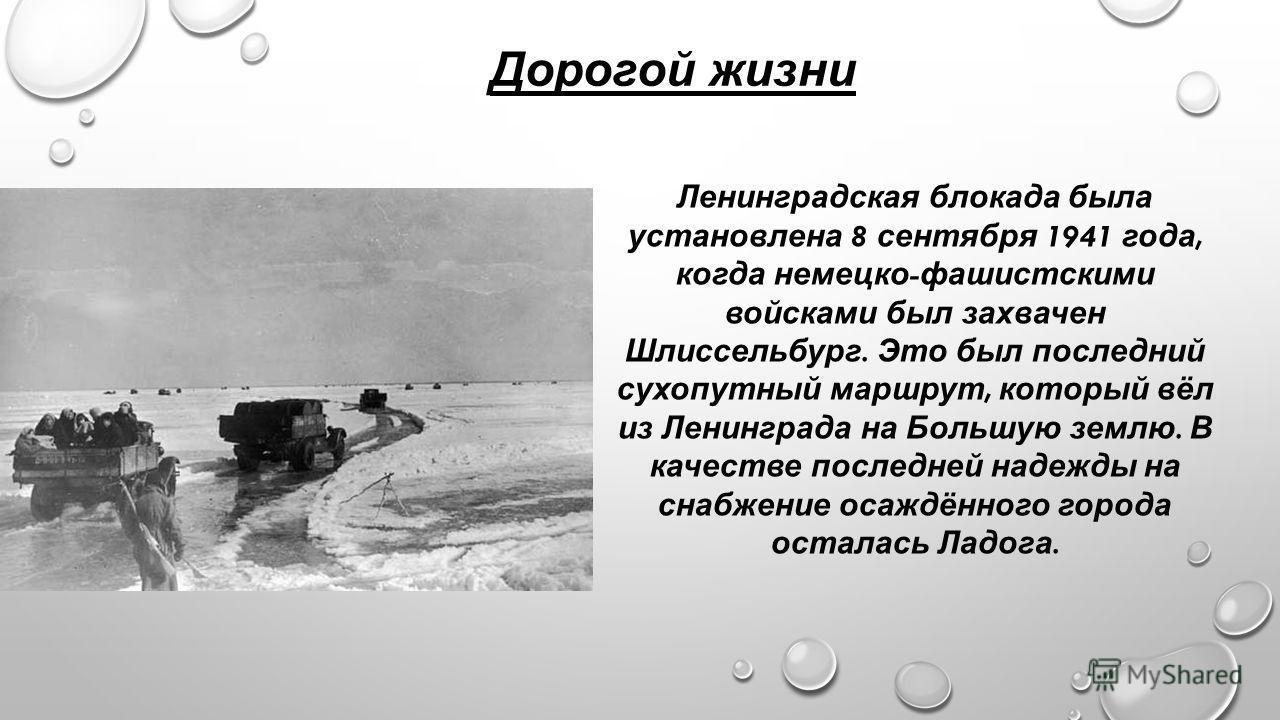 Дорогой жизни Ленинградская блокада была установлена 8 сентября 1941 года, когда немецко - фашистскими войсками был захвачен Шлиссельбург. Это был последний сухопутный маршрут, который вёл из Ленинграда на Большую землю. В качестве последней надежды