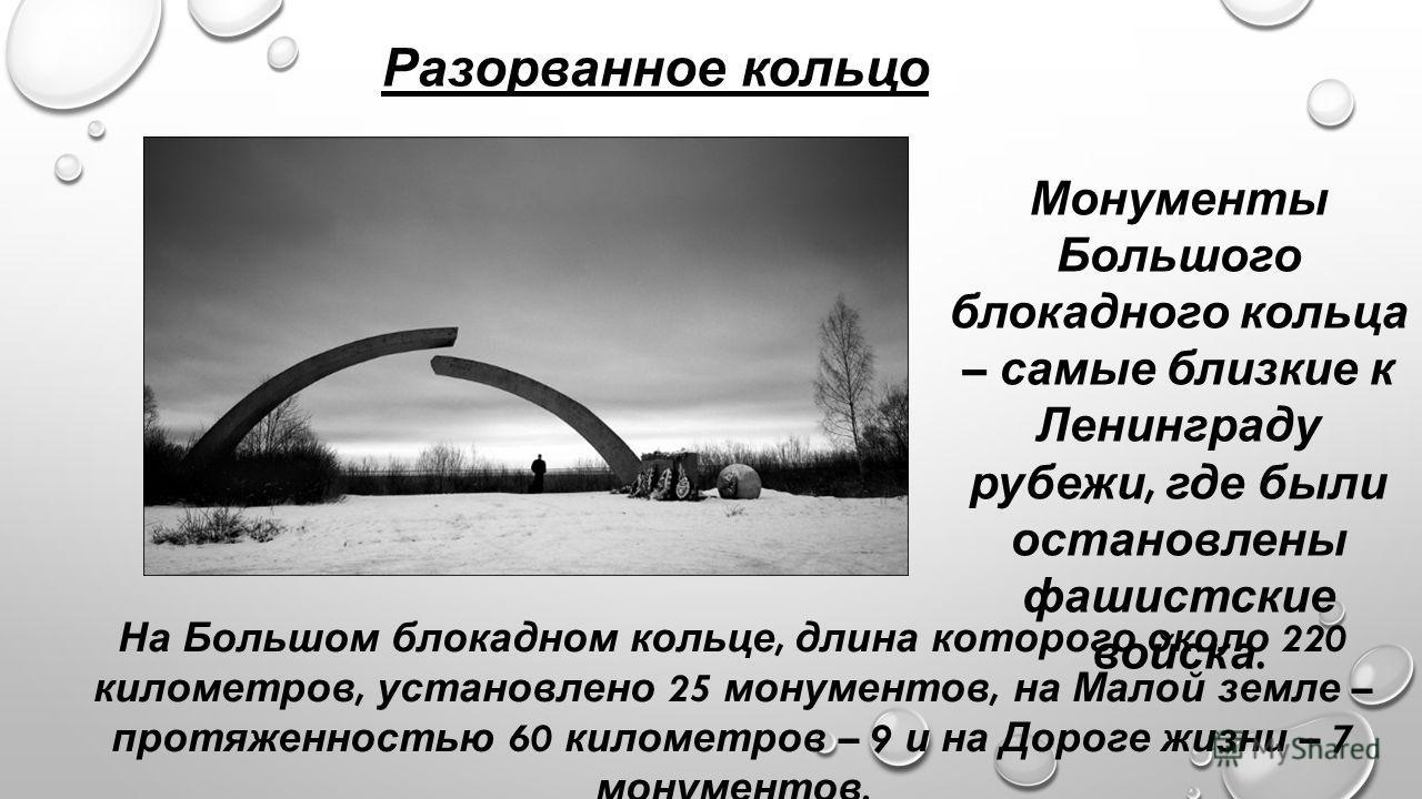 Разорванное кольцо Монументы Большого блокадного кольца – самые близкие к Ленинграду рубежи, где были остановлены фашистские войска. На Большом блокадном кольце, длина которого около 220 километров, установлено 25 монументов, на Малой земле – протяже