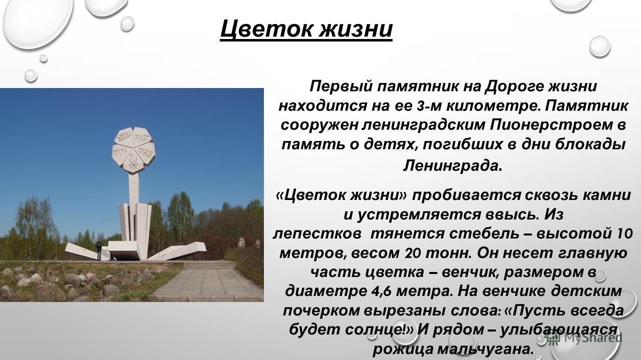 Цветок жизни Первый памятник на Дороге жизни находится на ее 3- м километре. Памятник сооружен ленинградским Пионерстроем в память о детях, погибших в дни блокады Ленинграда. « Цветок жизни » пробивается сквозь камни и устремляется ввысь. Из лепестко