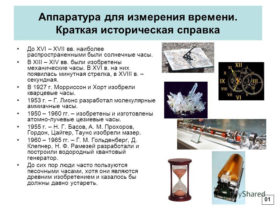 Аппаратура для измерения времени. Краткая историческая справка До XVI – XVII вв. наиболее распространенными были солнечные часы. В XIII – XIV вв. были изобретены механические часы. В XVI в. на них появилась минутная стрелка, в XVIII в. – секундная. В
