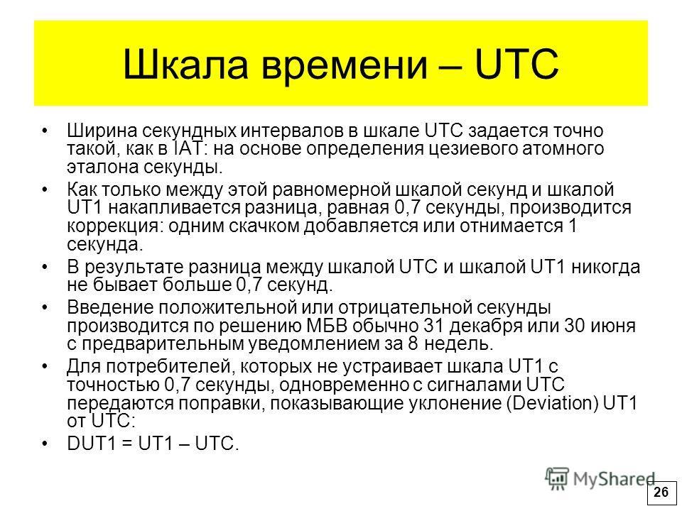 Шкала времени – UTC Ширина секундных интервалов в шкале UTC задается точно такой, как в IAT: на основе определения цезиевого атомного эталона секунды. Как только между этой равномерной шкалой секунд и шкалой UT1 накапливается разница, равная 0,7 секу