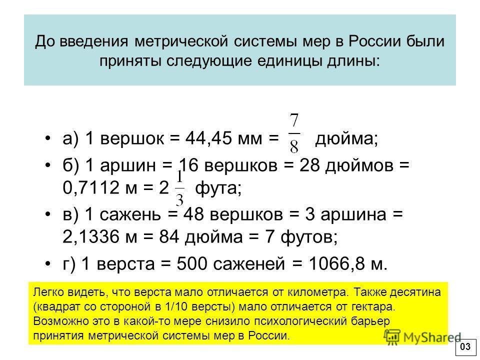 До введения метрической системы мер в России были приняты следующие единицы длины: а) 1 вершок = 44,45 мм = дюйма; б) 1 аршин = 16 вершков = 28 дюймов = 0,7112 м = 2 фута; в) 1 сажень = 48 вершков = 3 аршина = 2,1336 м = 84 дюйма = 7 футов; г) 1 верс