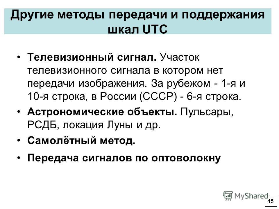 Другие методы передачи и поддержания шкал UTC Телевизионный сигнал. Участок телевизионного сигнала в котором нет передачи изображения. За рубежом - 1-я и 10-я строка, в России (СССР) - 6-я строка. Астрономические объекты. Пульсары, РСДБ, локация Луны