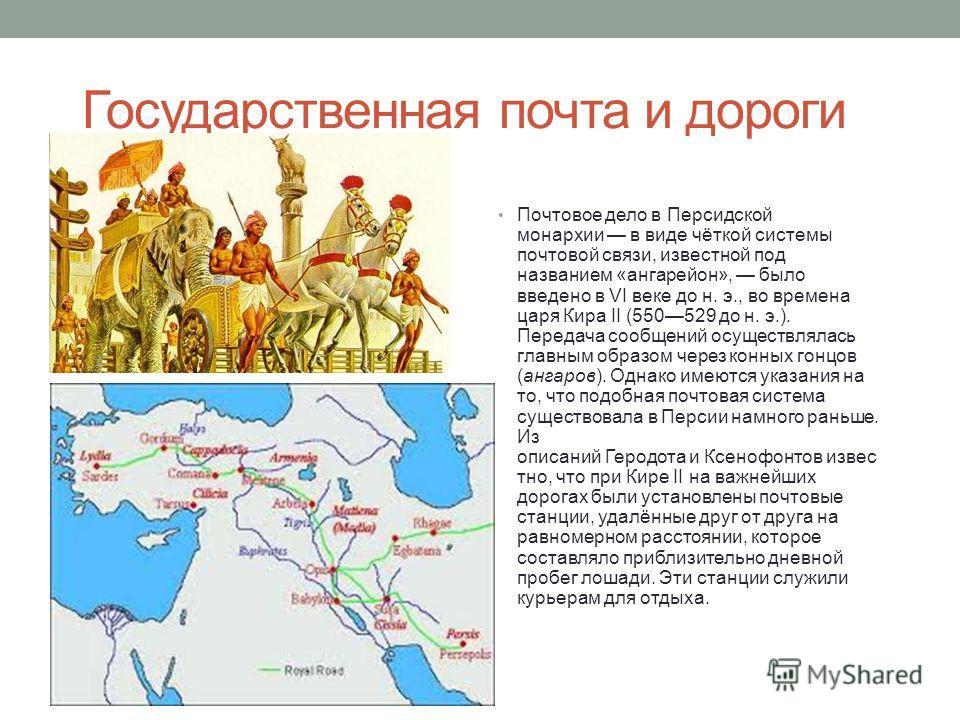 Государственная почта и дороги Почтовое дело в Персидской монархии в виде чёткой системы почтовой связи, известной под названием «ангарейон», было введено в VI веке до н. э., во времена царя Кира II (550529 до н. э.). Передача сообщений осуществлялас