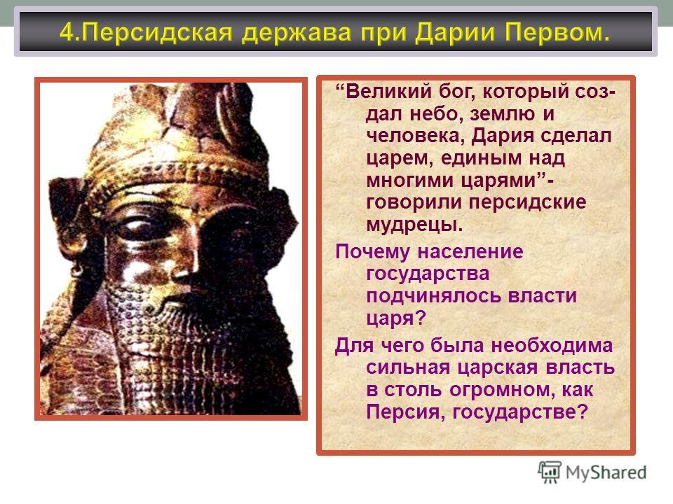 Великий бог, который создал небо, землю и человека, Дария сделал царем, единым над многими царями- говорили персидские мудрецы. Почему население государства подчинялось власти царя? Для чего была необходима сильная царская власть в столь огромном, ка