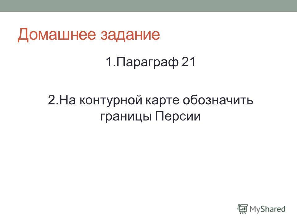 Домашнее задание 1. Параграф 21 2. На контурной карте обозначить границы Персии