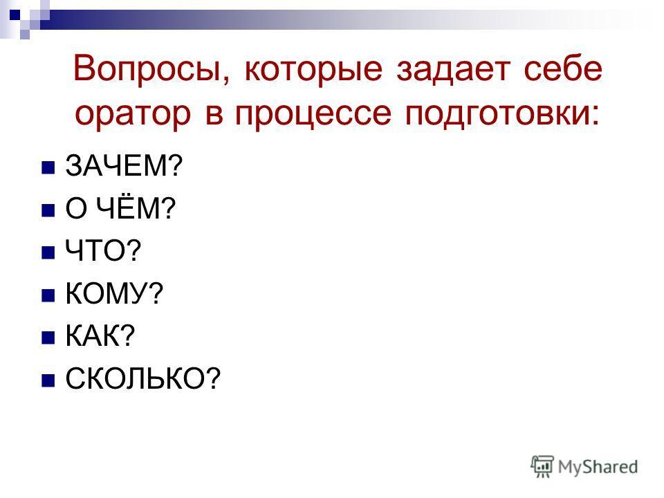 Вопросы, которые задает себе оратор в процессе подготовки: ЗАЧЕМ? О ЧЁМ? ЧТО? КОМУ? КАК? СКОЛЬКО?