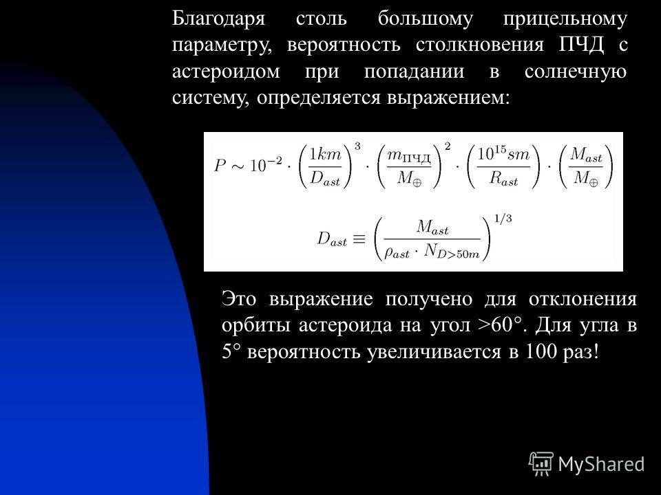 Благодаря столь большому прицельному параметру, вероятность столкновения ПЧД с астероидом при попадании в солнечную систему, определяется выражением: Это выражение получено для отклонения орбиты астероида на угол >60°. Для угла в 5° вероятность увели