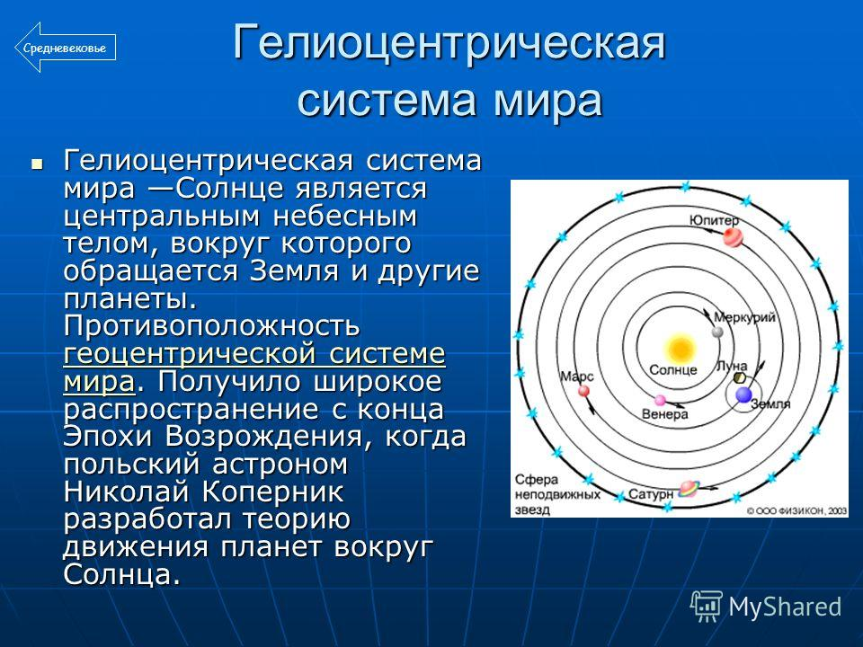 Гелиоцентрическая система мира Гелиоцентрическая система мира Солнце является центральным небесным телом, вокруг которого обращается Земля и другие планеты. Противоположность геоцентрической системе мира. Получило широкое распространение с конца Эпох