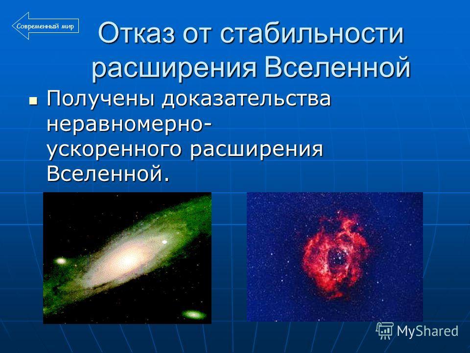 Отказ от стабильности расширения Вселенной Получены доказательства неравномерно- ускоренного расширения Вселенной. Получены доказательства неравномерно- ускоренного расширения Вселенной. Современный мир