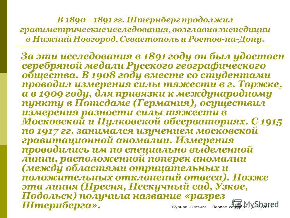 В 18901891 гг. Штернберг продолжил гравиметрические исследования, возглавив экспедиции в Нижний Новгород, Севастополь и Ростов-на-Дону. За эти исследования в 1891 году он был удостоен серебряной медали Русского географического общества. В 1908 году в