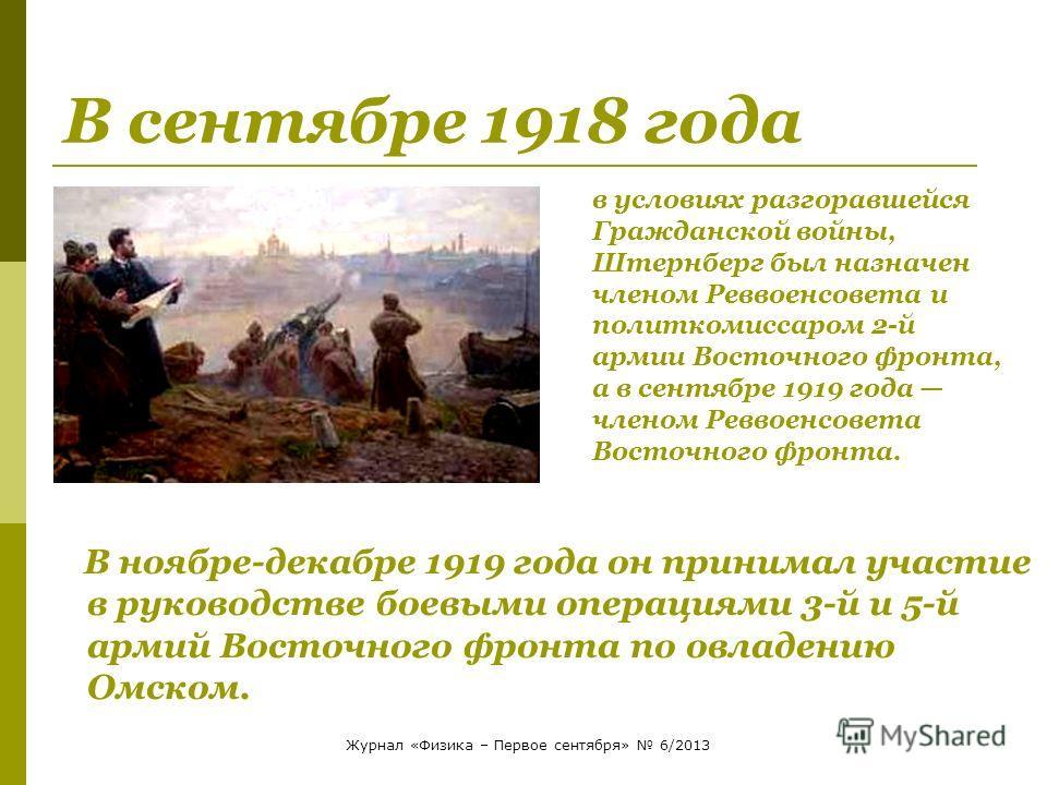 В сентябре 1918 года В ноябре-декабре 1919 года он принимал участие в руководстве боевыми операциями 3-й и 5-й армий Восточного фронта по овладению Омском. в условиях разгоравшейся Гражданской войны, Штернберг был назначен членом Реввоенсовета и поли
