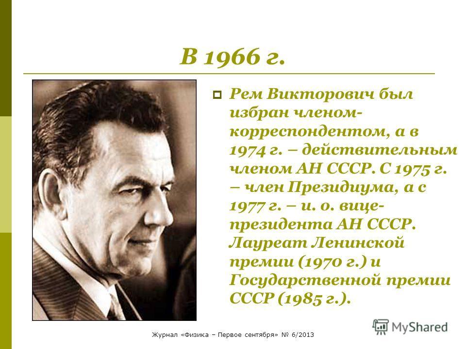 В 1966 г. Рем Викторович был избран членом- корреспондентом, а в 1974 г. – действительным членом АН СССР. С 1975 г. – член Президиума, а с 1977 г. – и. о. вице- президента АН СССР. Лауреат Ленинской премии (1970 г.) и Государственной премии СССР (198