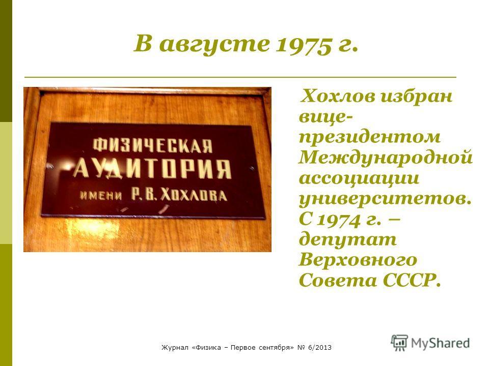 Хохлов избран вице- президентом Международной ассоциации университетов. С 1974 г. – депутат Верховного Совета СССР. В августе 1975 г. Журнал «Физика – Первое сентября» 6/2013