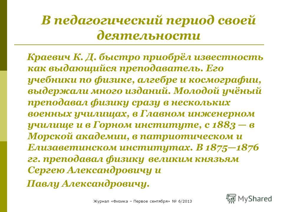 В педагогический период своей деятельности Краевич К. Д. быстро приобрёл известность как выдающийся преподаватель. Его учебники по физике, алгебре и космографии, выдержали много изданий. Молодой учёный преподавал физику сразу в нескольких военных учи