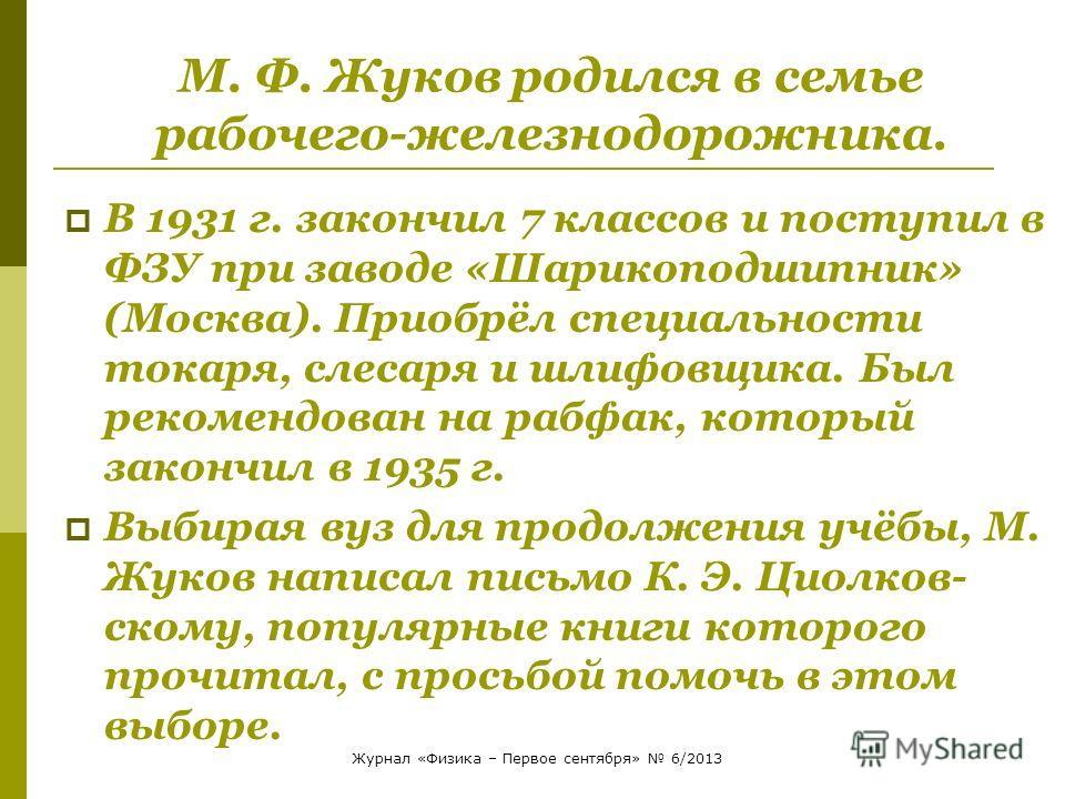 М. Ф. Жуков родился в семье рабочего-железнодорожника. В 1931 г. закончил 7 классов и поступил в ФЗУ при заводе «Шарикоподшипник» (Москва). Приобрёл специальности токаря, слесаря и шлифовщика. Был рекомендован на рабфак, который закончил в 1935 г. Вы