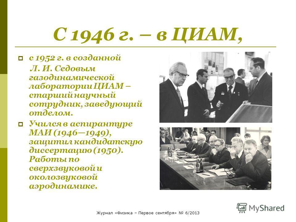 С 1946 г. – в ЦИАМ, с 1952 г. в созданной Л. И. Седовым газодинамической лаборатории ЦИАМ – старший научный сотрудник, заведующий отделом. Учился в аспирантуре МАИ (19461949), защитил кандидатскую диссертацию (1950). Работы по сверхзвуковой и околозв