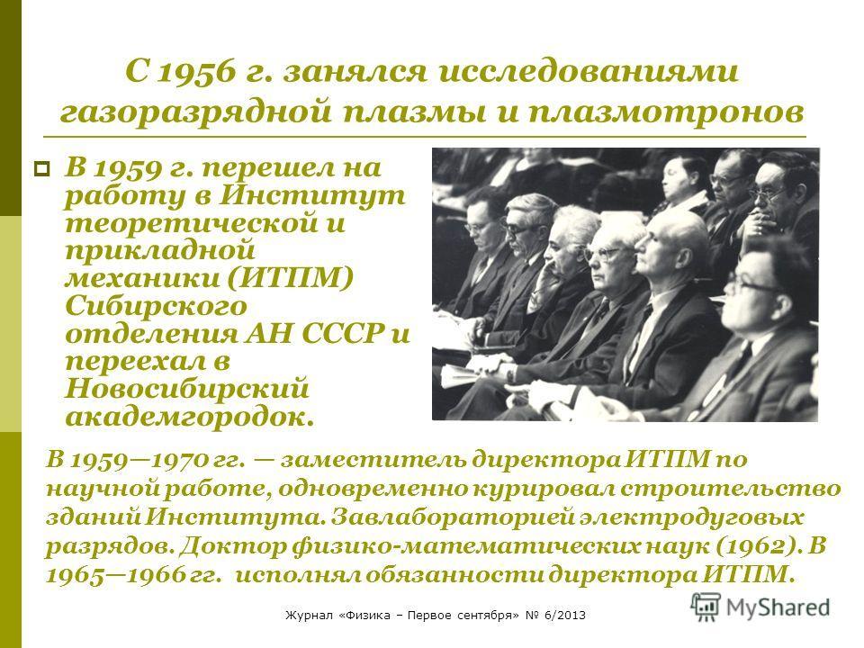 С 1956 г. занялся исследованиями газоразрядной плазмы и плазмотронов В 1959 г. перешел на работу в Институт теоретической и прикладной механики (ИТПМ) Сибирского отделения АН СССР и переехал в Новосибирский академгородок. В 19591970 гг. заместитель д