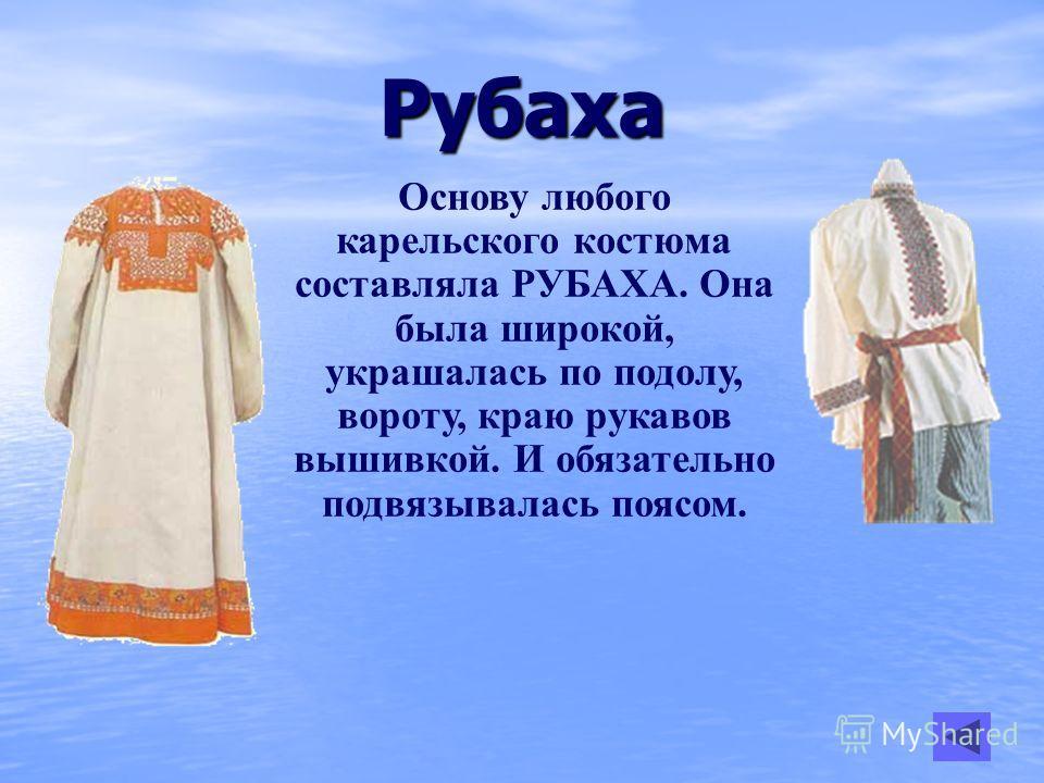 Рубаха Основу любого карельского костюма составляла РУБАХА. Она была широкой, украшалась по подолу, вороту, краю рукавов вышивкой. И обязательно подвязывалась поясом.
