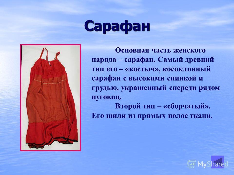 Сарафан Основная часть женского наряда – сарафан. Самый древний тип его – «костыч», косоклинный сарафан с высокими спинкой и грудью, украшенный спереди рядом пуговиц. Второй тип – «сборчатый». Его шили из прямых полос ткани.